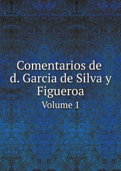 García de Silva y Figueroa Comentarios de d. Garcia de Silva y Figueroa. Volume 1 garcía de silva y figueroa comentarios de d garcia de silva y figueroa volume 1
