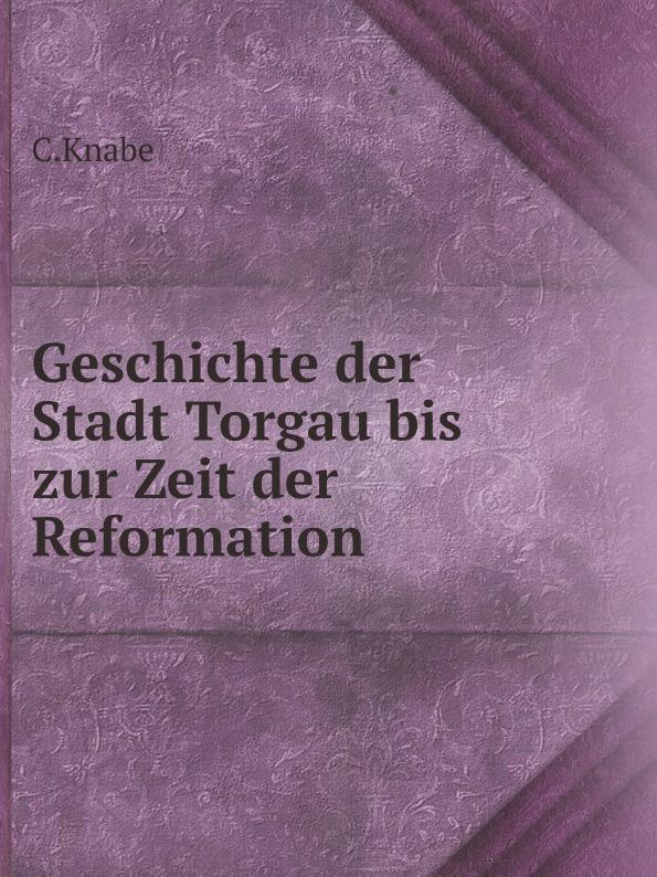 купить C.Knabe Geschichte der Stadt Torgau bis zur Zeit der Reformation недорого