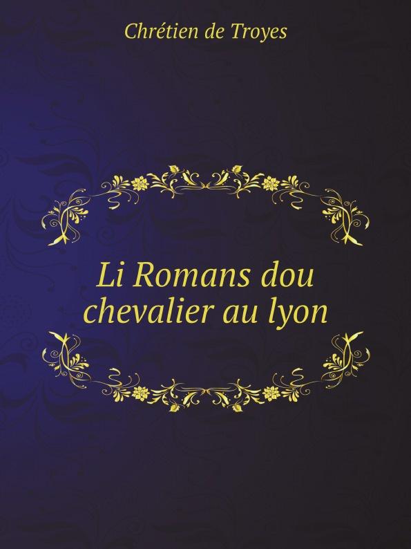 Chrétien de Troyes Li Romans dou chevalier au lyon