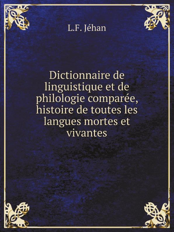 L.F. Jéhan Dictionnaire de linguistique et de philologie comparee, histoire de toutes les langues mortes et vivantes j desprez c urs desoles de toutes nations