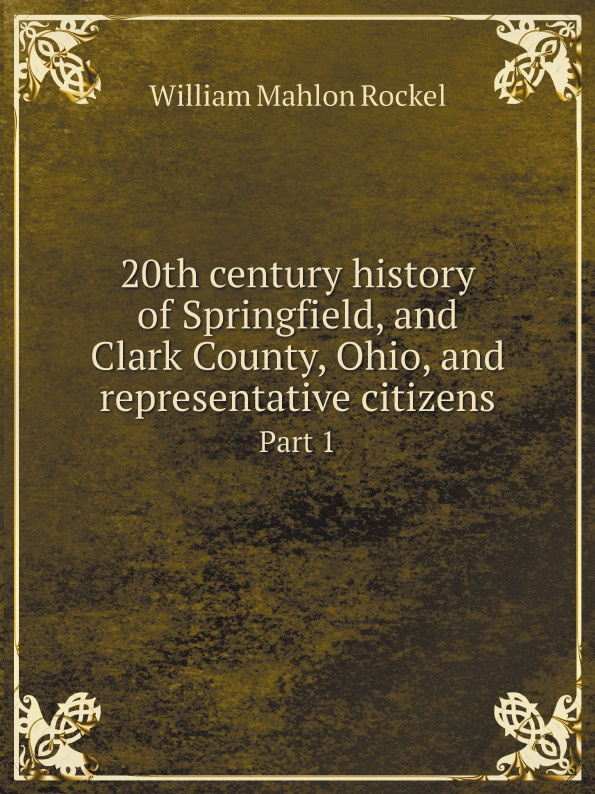 William Mahlon Rockel 20th century history of Springfield, and Clark County, Ohio, and representative citizens. Part 1 lewis publishing memorial and biographical history of ellis county texas part 2