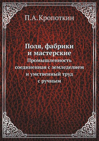 П. А. Кропоткин Поля, фабрики и мастерские. Промышленность, соединенная с земледелием, и умственный труд с ручным