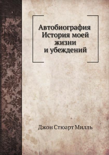 Джон Стюарт Милль Автобиография. История моей жизни и убеждений