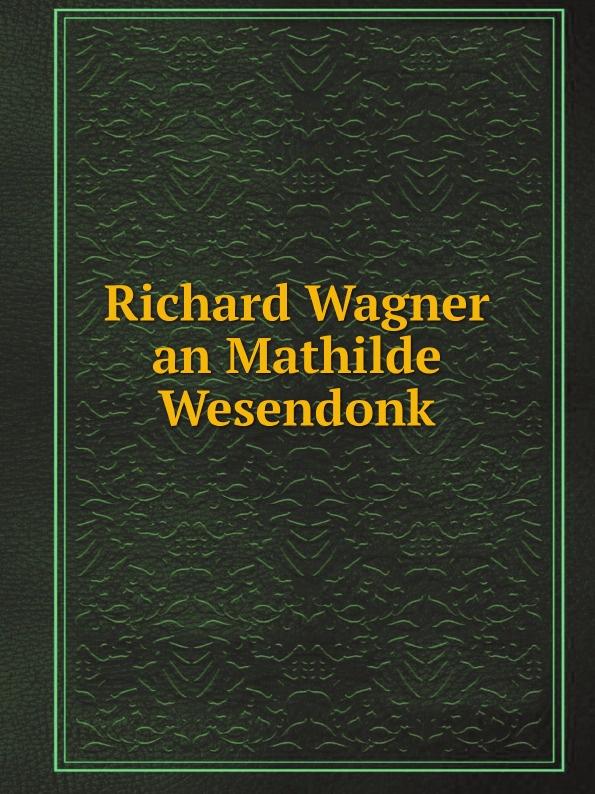 Richard Wagner Richard Wagner an Mathilde Wesendonk richard wagner richard wagner an minna wagner vol 1 classic reprint