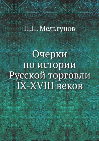 П.П. Мельгунов Очерки по истории Русской торговли IX-XVIII веков