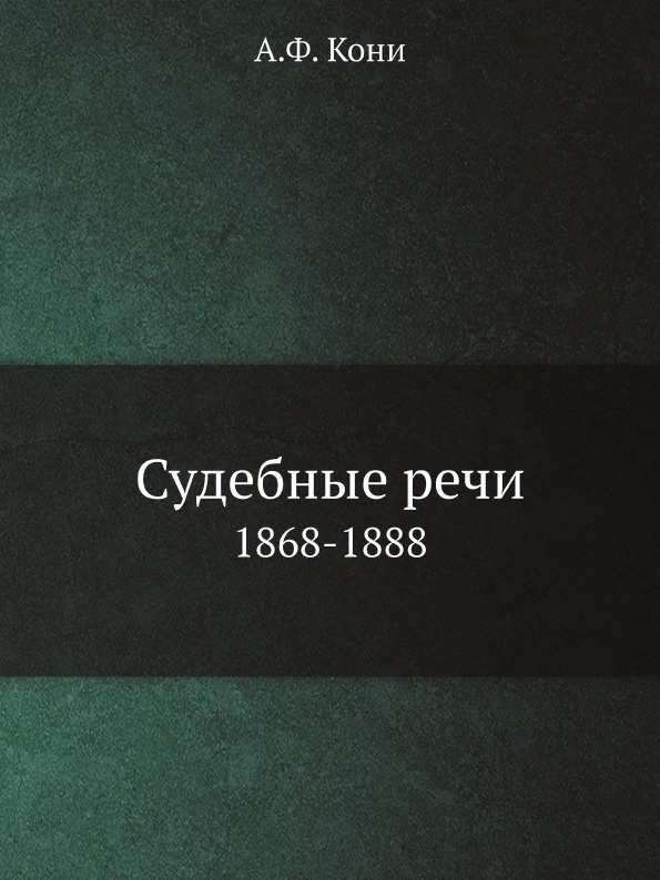 А.Ф. Кони Судебные речи. 1868-1888 анатолий федорович кони обвинительные и судебные речи
