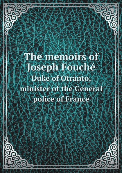 J. Fouché The memoirs of Joseph Fouche. Duke of Otranto, minister of the General police of France joseph fouché memoires de joseph fouche duc d otrante ministre de la police generale pt 2