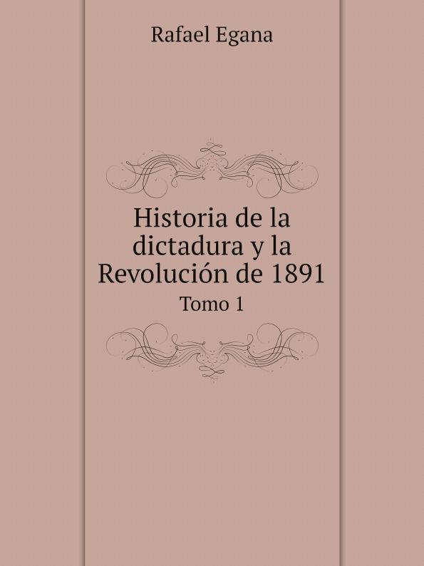 Rafael Egana Historia de la dictadura y la Revolucion de 1891. Tomo 1 стоимость