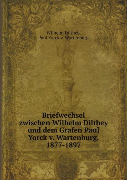 W. Dilthey Briefwechsel zwischen Wilhelm Dilthey und dem Grafen Paul Yorck v. Wartenburg, 1877-1897 v naumann quos ego fehdebriefe wider den grafen paul hoensbroech