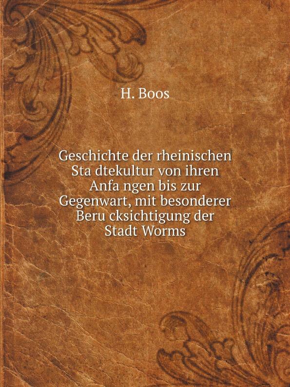H. Boos Geschichte der rheinischen Stadtekultur von ihren Anfangen bis zur Gegenwart, mit besonderer Berucksichtigung der Stadt Worms