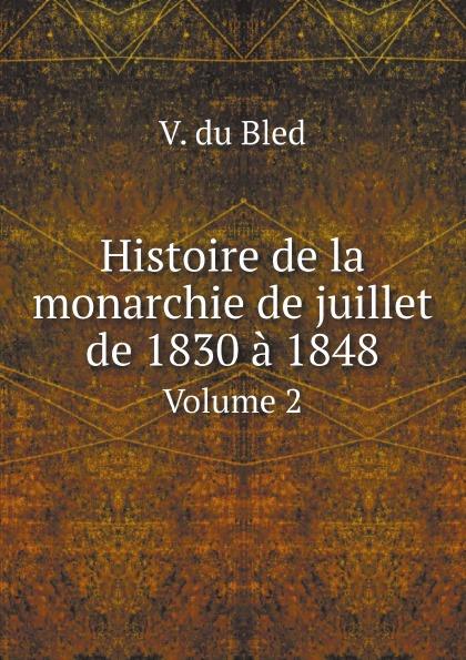 V. du Bled Histoire de la monarchie de juillet de 1830 a 1848. Volume 2