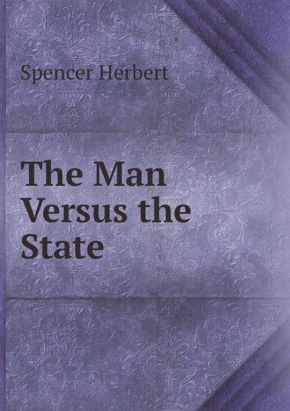 Герберт Спенсер The Man Versus the State the man versus the state