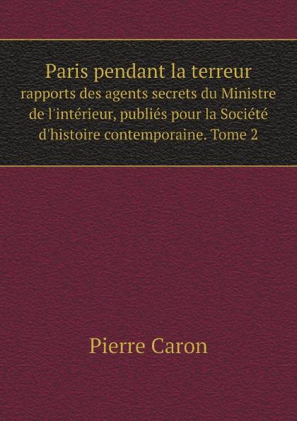 Pierre Caron Paris pendant la terreur. rapports des agents secrets du Ministre de l'interieur, publies pour la Societe d'histoire contemporaine. Tome 2