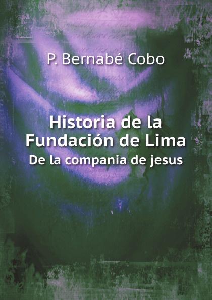 P. Bernabé Cobo Historia de la Fundacion de Lima. De la compania de jesus josé joaquín borda historia de la compania de jesus en la nueva granada vol 1 classic reprint