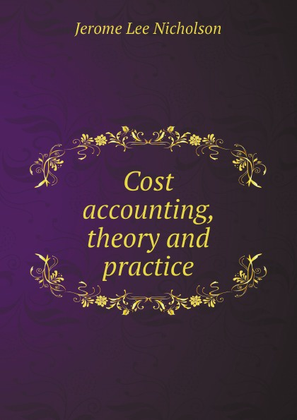 Jerome Lee Nicholson Cost accounting, theory and practice r b kester accounting theory and practice volume iii