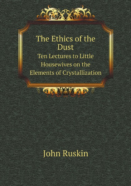 John Ruskin The Ethics of the Dust. Ten Lectures to Little Housewives on the Elements of Crystallization