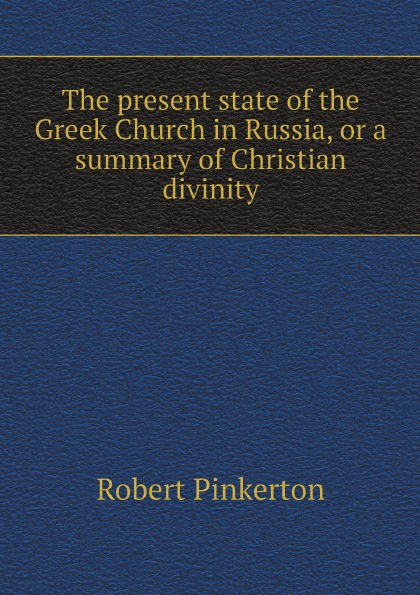 Robert Pinkerton The present state of the Greek Church in Russia, or a summary of Christian divinity robert barclay an apology for the true christian divinity