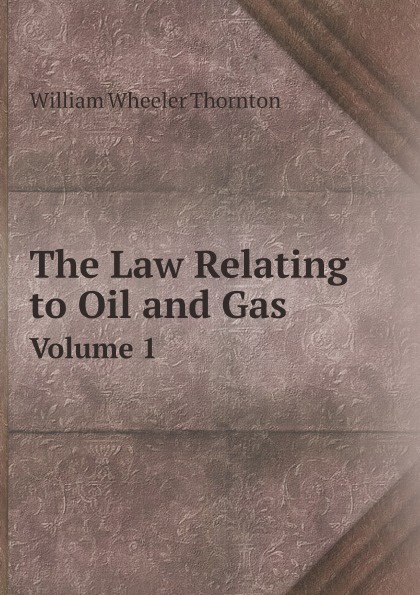 цена на William Wheeler Thornton The Law Relating to Oil and Gas. Volume 1