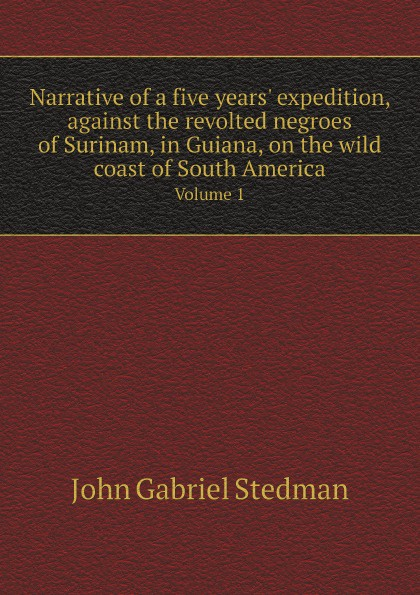 John Gabriel Stedman Narrative of a five years' expedition, against the revolted negroes of Surinam, in Guiana, on the wild coast of South America. Volume 1 long john silver volume 4 guiana capac