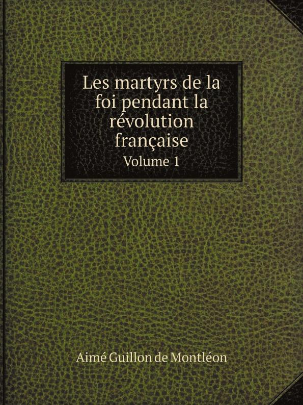 Aimé Guillon de Montléon Les martyrs de la foi pendant la revolution francaise. Volume 1 laure conan la vaine foi