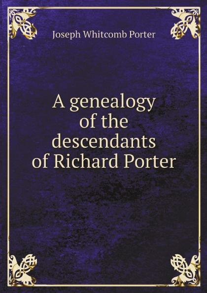 Joseph Whitcomb Porter A genealogy of the descendants of Richard Porter samuel porter david elliott discourses and dialogues of the late rev samuel porter