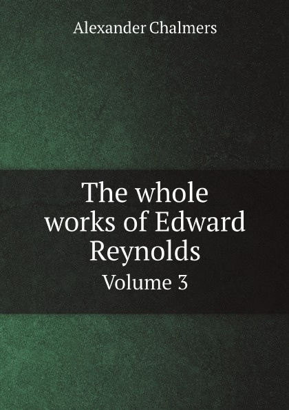 Alexander Chalmers The whole works of Edward Reynolds. Volume 3
