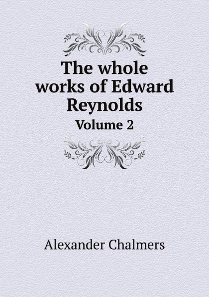 Alexander Chalmers The whole works of Edward Reynolds. Volume 2