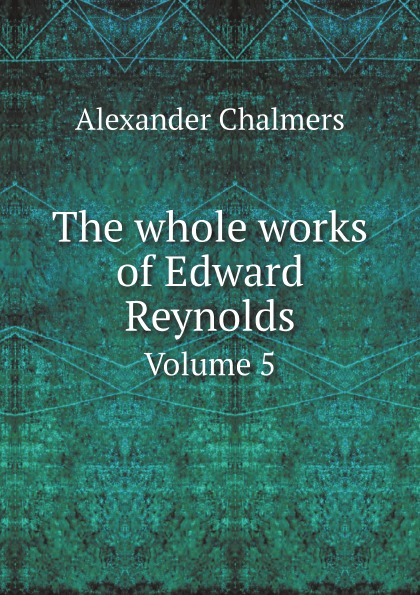 Alexander Chalmers The whole works of Edward Reynolds. Volume 5