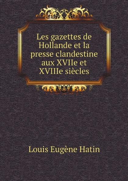 L.E. Hatin Les gazettes de Hollande et la presse clandestine aux XVIIe et XVIIIe siecles glafira abrikosova l hysterie aux xviie et xviiie siecles etude historique