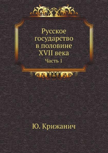 Ю. Крижанич Русское государство в половине XVII.века. Часть 1