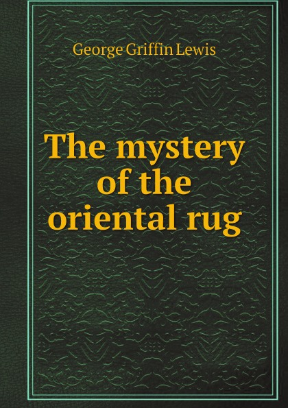 George Griffin Lewis The mystery of the oriental rug george griffin lewis the mystery of the oriental rug