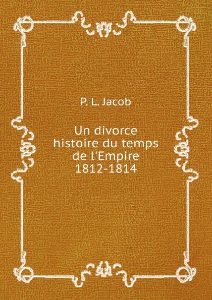 P. L. Jacob Un divorce histoire du temps de l'Empire, 1812-1814