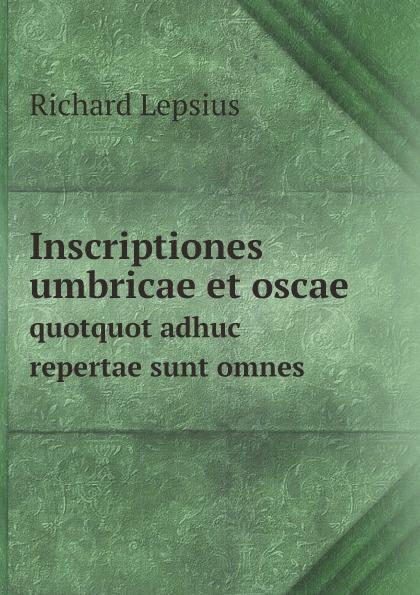 Richard Lepsius Inscriptiones umbricae et oscae. quotquot adhuc repertae sunt omnes curtius ernst inscriptiones atticae nuper repertae duodecim latin edition