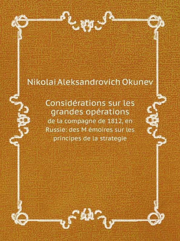 Nikolai Aleksandrovich Okunev Considerations sur les grandes operations. de la compagne de 1812, en Russie: des M emoires sur les principes de la strategie