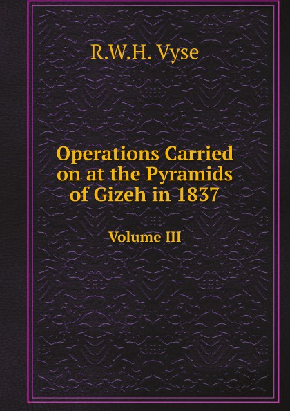 R.W.H. Vyse Appendix to Operations Carried on at the Pyramids of Gizeh in 1837. Volume III pyramids