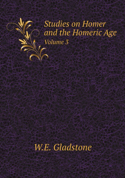 W.E. Gladstone Studies on Homer and the Homeric Age. Volume 3 gladstone william ewart studies on homer and the homeric age vol 3 of 3