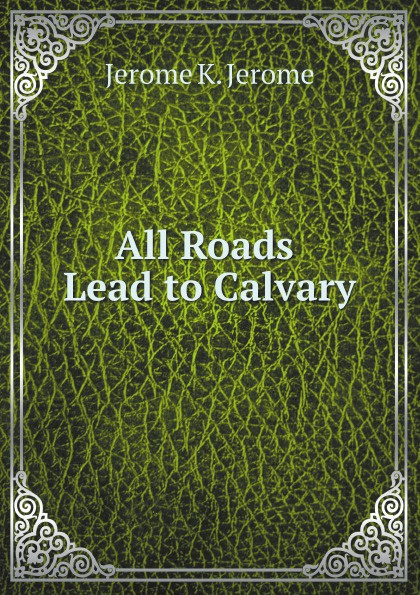 Jerome K. Jerome All Roads Lead to Calvary