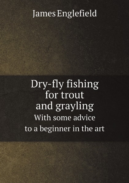 Фото - James Englefield Dry-fly fishing for trout and grayling. With some advice to a beginner in the art набор нахлыстовый guideline kispiox trout fly fishing kit