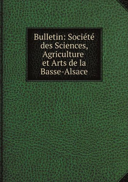 Société des Sciences Bulletin: Societe des Sciences, Agriculture et Arts de la Basse-Alsace