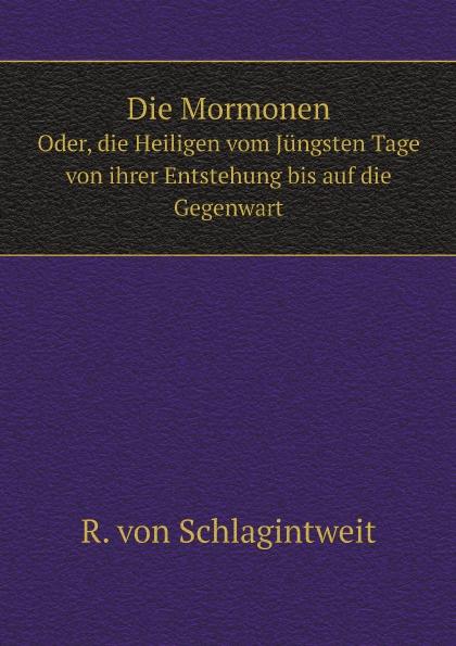 R. von Schlagintweit Die Mormonen. Oder, die Heiligen vom Jungsten Tage von ihrer Entstehung bis auf die Gegenwart