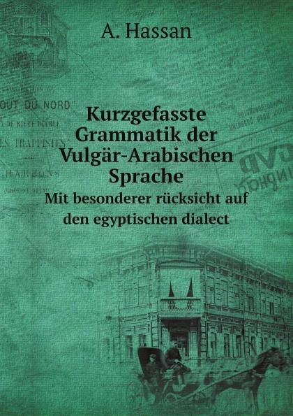 A. Hassan Kurzgefasste Grammatik der Vulgar-Arabischen Sprache. Mit besonderer rucksicht auf den egyptischen dialect