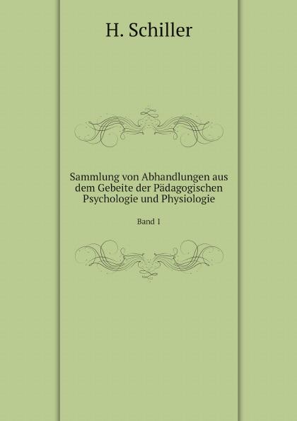H. Schiller Sammlung von Abhandlungen aus dem Gebeite der Padagogischen Psychologie und Physiologie. Band 1 hermann schiller sammlung von abhandlungen aus dem gebiete