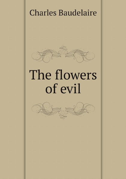 Charles Baudelaire The flowers of evil charles baudelaire the flowers of evil