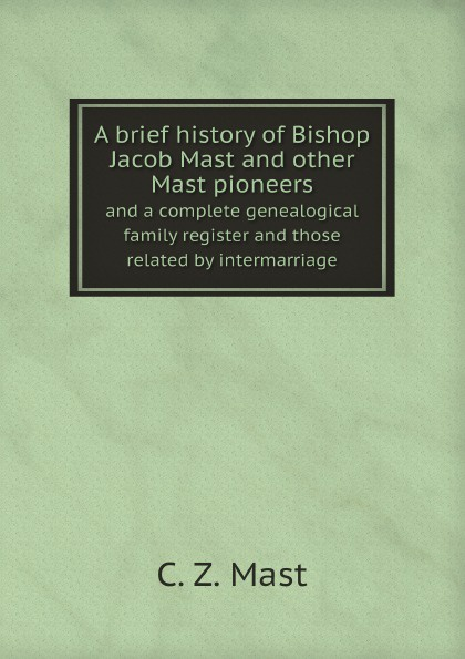 C. Z. Mast A brief history of Bishop Jacob Mast and other Mast pioneers. and a complete genealogical family register and those related by intermarriage william abbatt a history of the united states and its people from their earliest records to the present time volume 6
