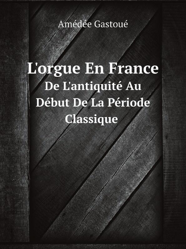 Amédée Gastoué L'orgue En France. De L'antiquite Au Debut De La Periode Classique