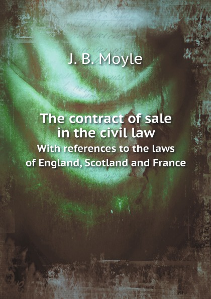 J. B. Moyle The contract of sale in the civil law. With references to the laws of England, Scotland and France studies in roman law with comparative views of the laws of france england and scotland