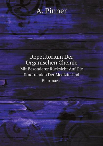 A. Pinner Repetitorium Der Organischen Chemie. Mit Besonderer Rucksicht Auf Die Studirenden Der Medizin Und Pharmazie