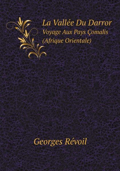 Georges Révoil La Vallee Du Darror. Voyage Aux Pays Comalis (Afrique Orientale) georges révoil la vallee du darror voyage aux pays comalis afrique orientale