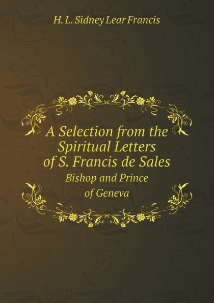 H. L. Sidney Lear Francis A Selection from the Spiritual Letters of S. Francis de Sales. Bishop and Prince of Geneva anne dutton s letters on spiritual subjects
