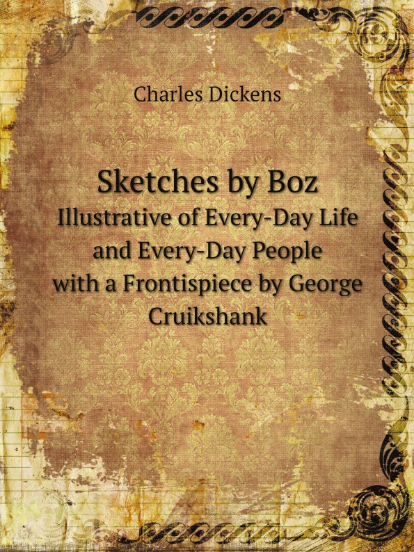 Charles Dickens Sketches by Boz. Illustrative of Every-Day Life and Every-Day People. with a Frontispiece by George Cruikshank dickens charles sketches by boz 1